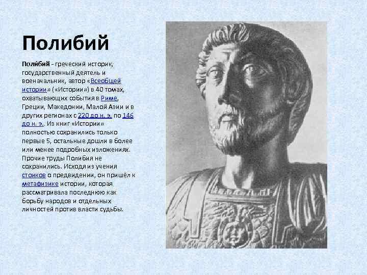 Полибий Поли бий - греческий историк, государственный деятель и военачальник, автор «Всеобщей истории» (