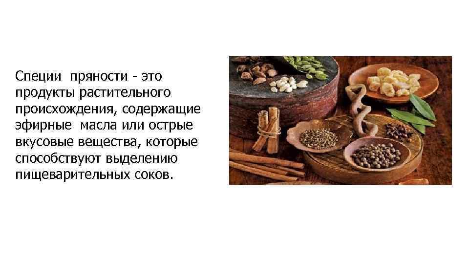 Специи пряности - это продукты растительного происхождения, содержащие эфирные масла или острые вкусовые вещества,