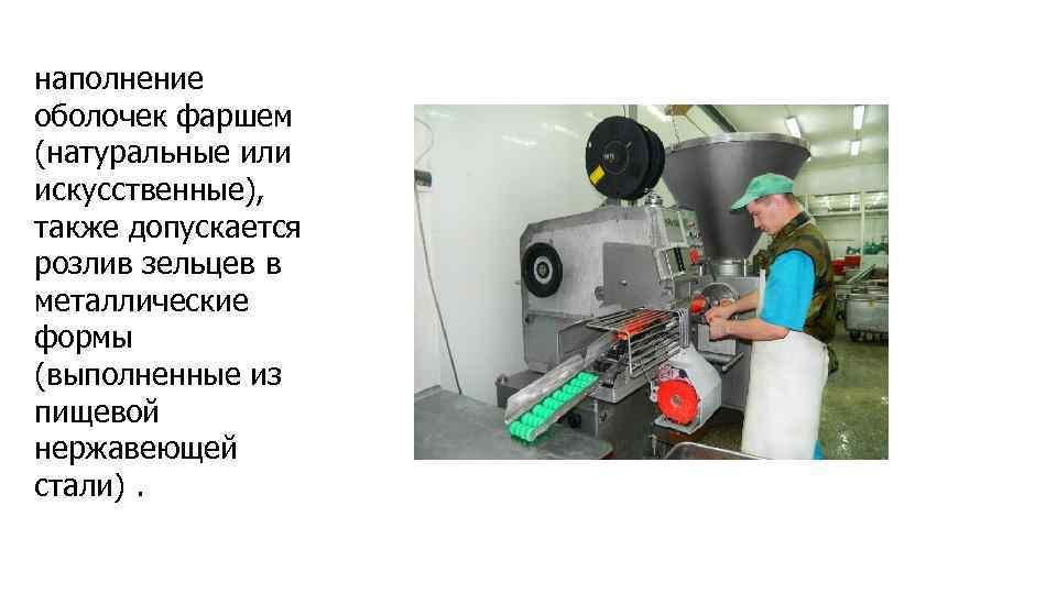 наполнение оболочек фаршем (натуральные или искусственные), также допускается розлив зельцев в металлические формы (выполненные