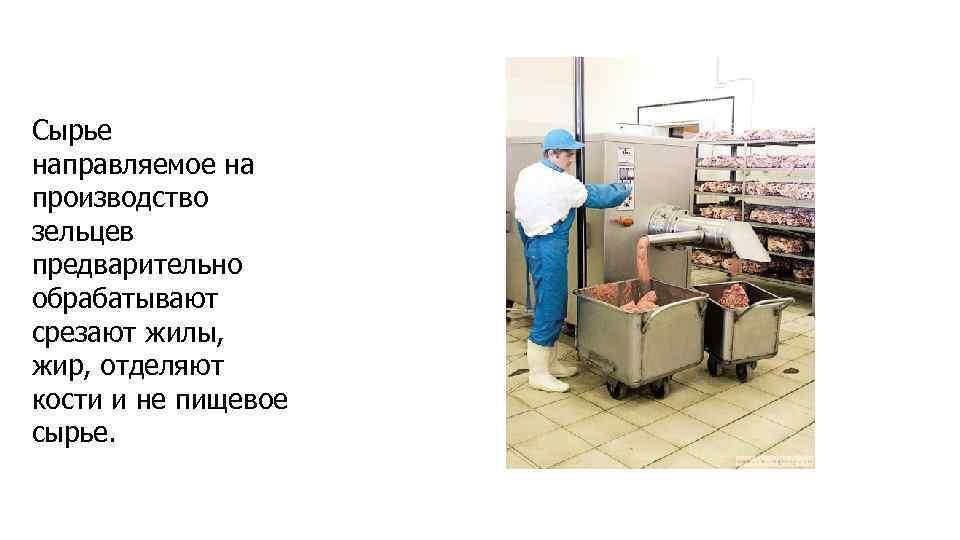 Сырье направляемое на производство зельцев предварительно обрабатывают срезают жилы, жир, отделяют кости и не