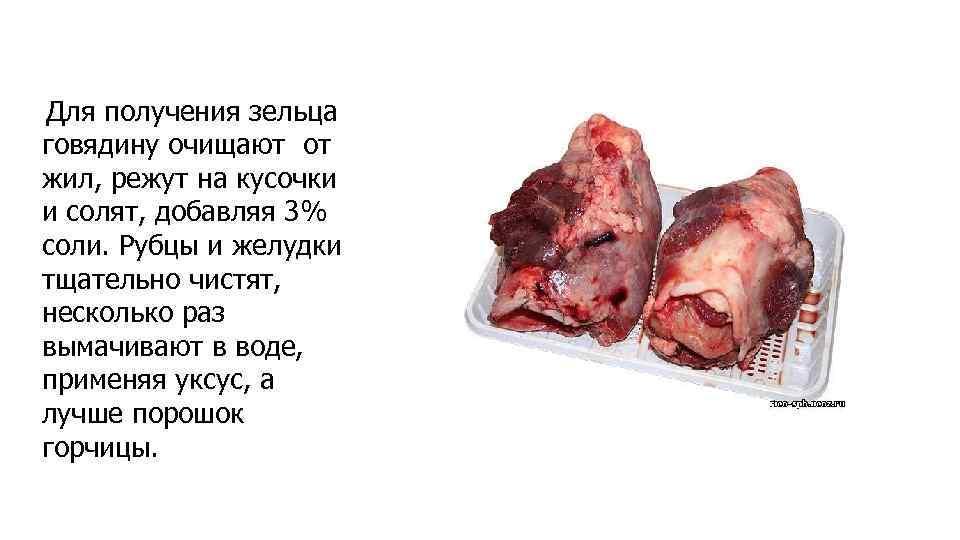 Для получения зельца говядину очищают от жил, режут на кусочки и солят, добавляя 3%