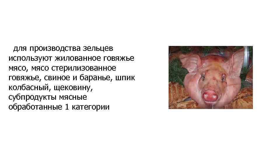для производства зельцев используют жилованное говяжье мясо, мясо стерилизованное говяжье, свиное и баранье, шпик
