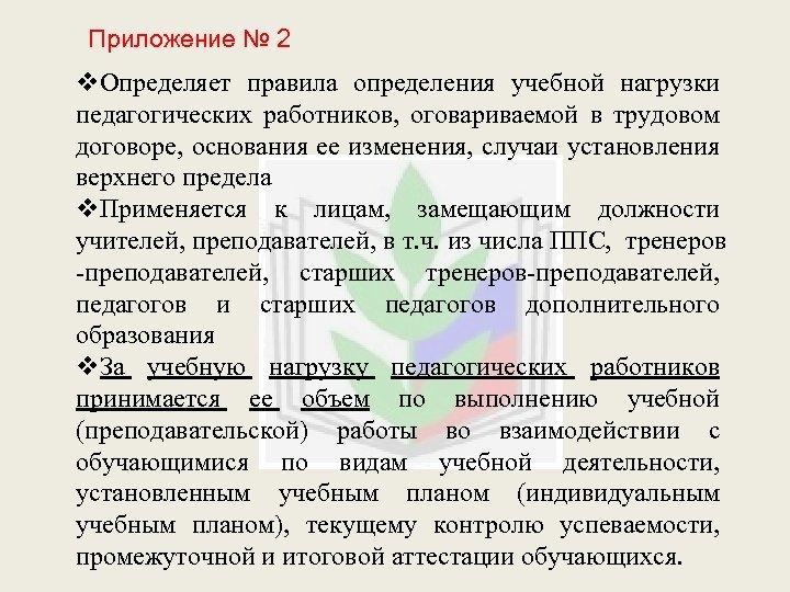 Приложение № 2 v. Определяет правила определения учебной нагрузки педагогических работников, оговариваемой в трудовом