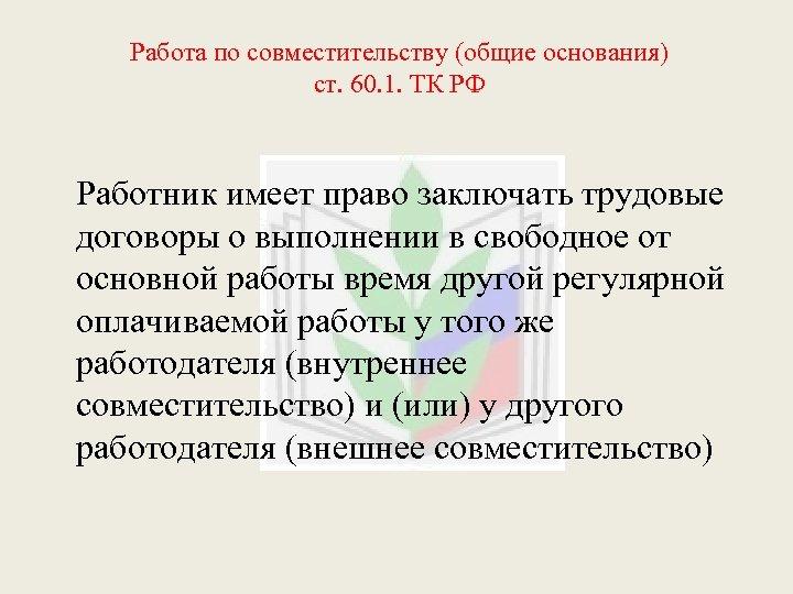 Работа по совместительству (общие основания) ст. 60. 1. ТК РФ Работник имеет право заключать