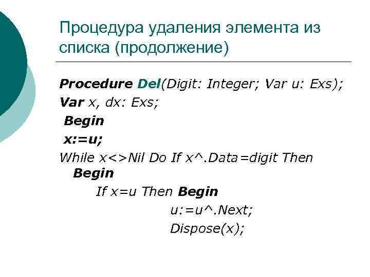 Процедура удаления элемента из списка (продолжение) Procedure Del(Digit: Integer; Var u: Exs); Var x,