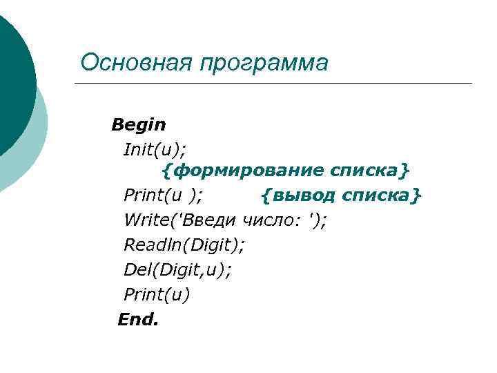 Основная программа Begin Init(u); {формирование списка} Print(u ); {вывод списка} Write('Bведи число: '); Readln(Digit);