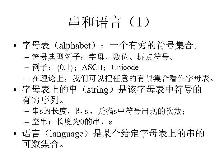 串和语言(1) • 字母表(alphabet):一个有穷的符号集合。 – 符号典型例子:字母、数位、标点符号。 – 例子:{0, 1};ASCII;Unicode – 在理论上,我们可以把任意的有限集合看作字母表。 • 字母表上的串(string)是该字母表中符号的 有穷序列。 –