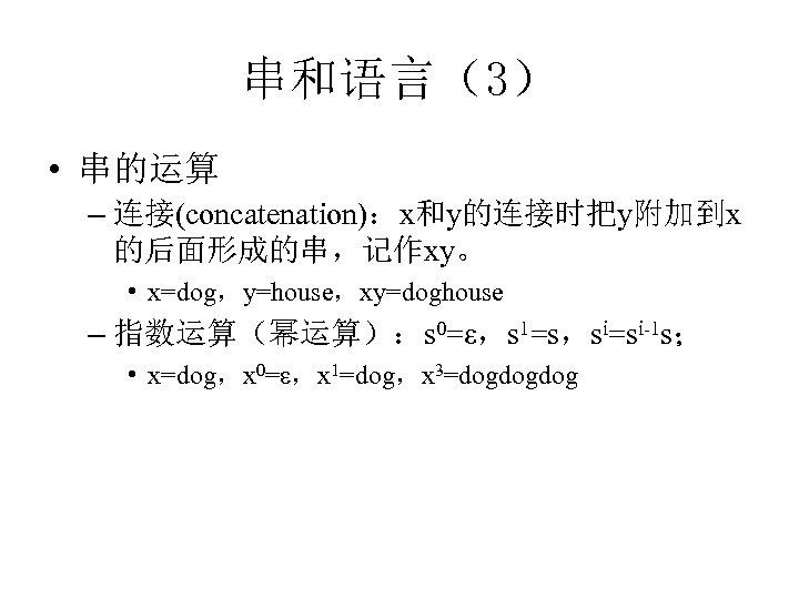 串和语言(3) • 串的运算 – 连接(concatenation):x和y的连接时把y附加到x 的后面形成的串,记作xy。 • x=dog,y=house,xy=doghouse – 指数运算(幂运算):s 0=ε,s 1=s,si=si-1 s; •