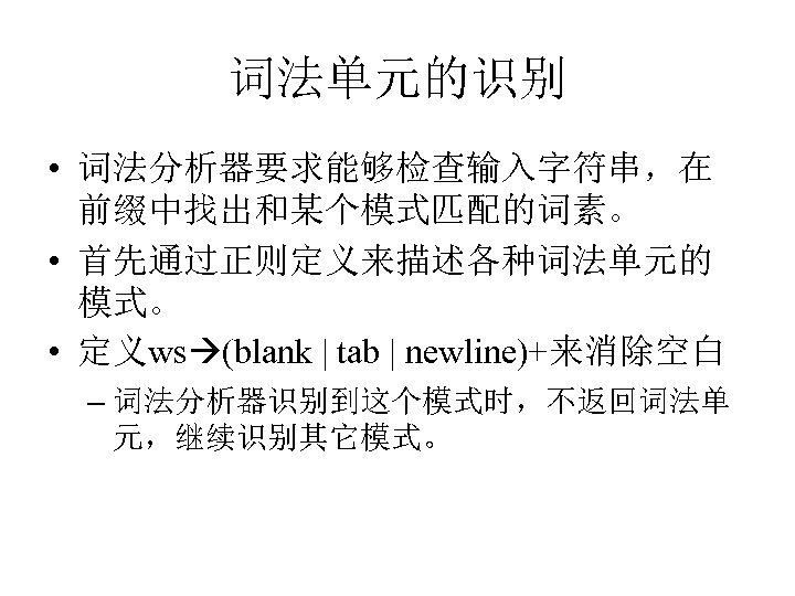 词法单元的识别 • 词法分析器要求能够检查输入字符串,在 前缀中找出和某个模式匹配的词素。 • 首先通过正则定义来描述各种词法单元的 模式。 • 定义ws (blank | tab | newline)+来消除空白