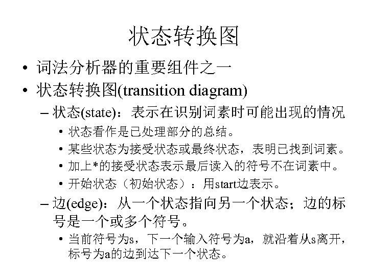 状态转换图 • 词法分析器的重要组件之一 • 状态转换图(transition diagram) – 状态(state):表示在识别词素时可能出现的情况 • • 状态看作是已处理部分的总结。 某些状态为接受状态或最终状态,表明已找到词素。 加上*的接受状态表示最后读入的符号不在词素中。 开始状态(初始状态):用start边表示。