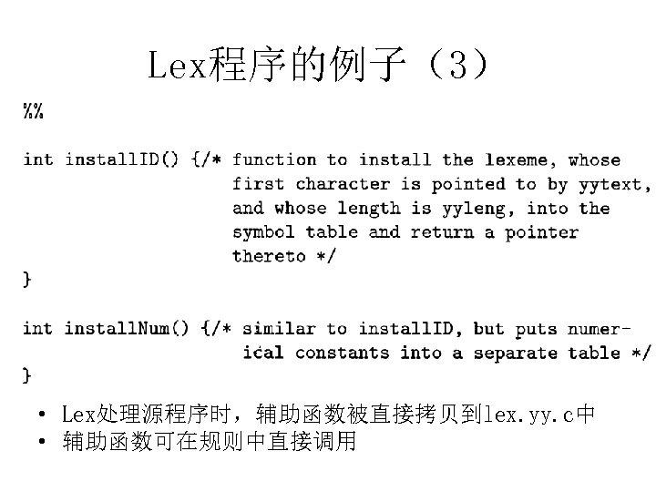 Lex程序的例子(3) • Lex处理源程序时,辅助函数被直接拷贝到lex. yy. c中 • 辅助函数可在规则中直接调用