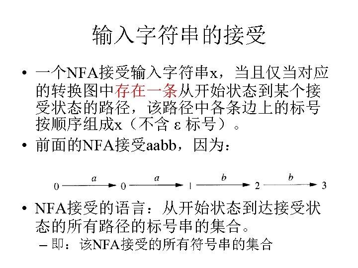 输入字符串的接受 • 一个NFA接受输入字符串x,当且仅当对应 的转换图中存在一条从开始状态到某个接 受状态的路径,该路径中各条边上的标号 按顺序组成x(不含 ε 标号)。 • 前面的NFA接受aabb,因为: • NFA接受的语言:从开始状态到达接受状 态的所有路径的标号串的集合。 –