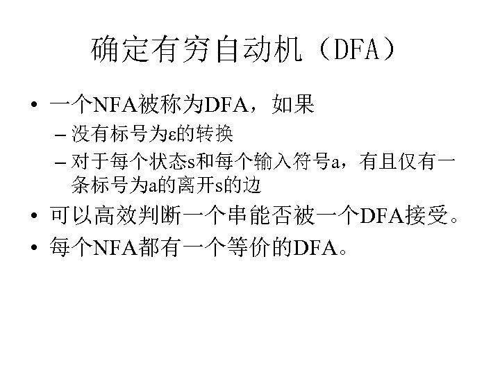 确定有穷自动机(DFA) • 一个NFA被称为DFA,如果 – 没有标号为ε的转换 – 对于每个状态s和每个输入符号a,有且仅有一 条标号为a的离开s的边 • 可以高效判断一个串能否被一个DFA接受。 • 每个NFA都有一个等价的DFA。