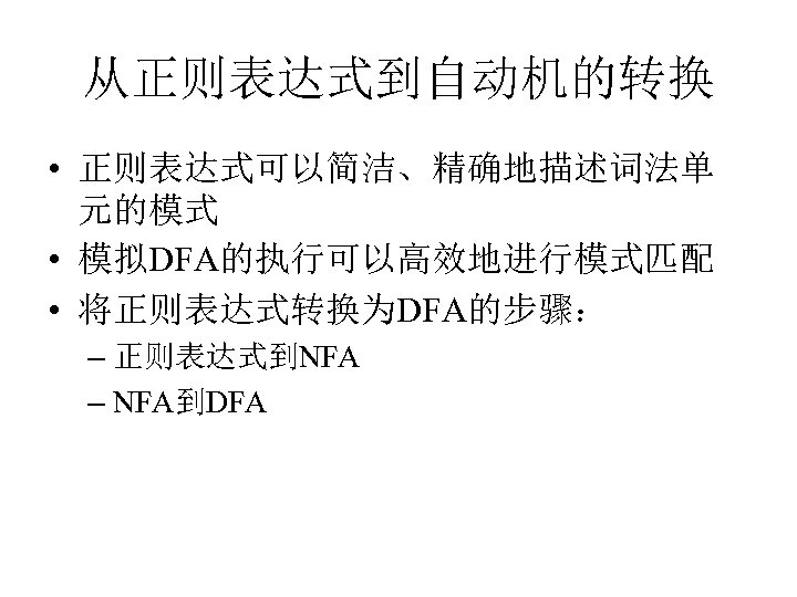 从正则表达式到自动机的转换 • 正则表达式可以简洁、精确地描述词法单 元的模式 • 模拟DFA的执行可以高效地进行模式匹配 • 将正则表达式转换为DFA的步骤: – 正则表达式到NFA – NFA到DFA