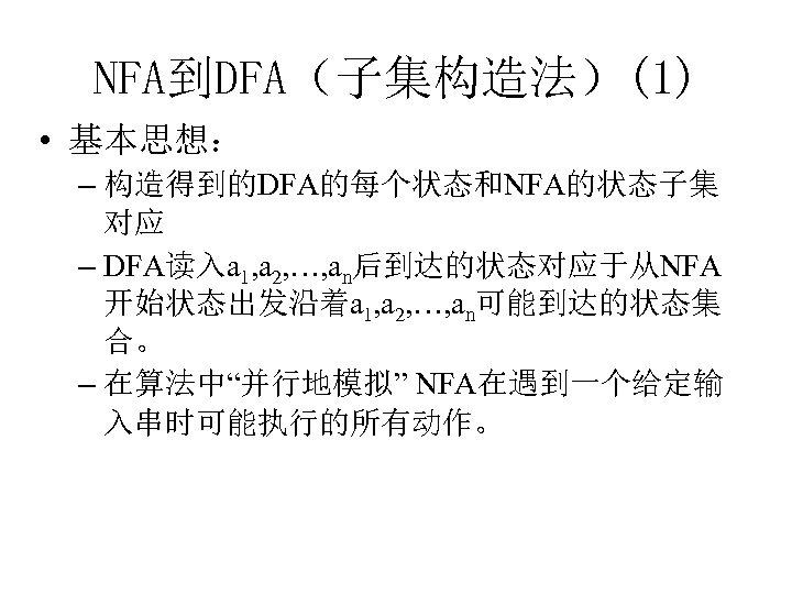 NFA到DFA(子集构造法)(1) • 基本思想: – 构造得到的DFA的每个状态和NFA的状态子集 对应 – DFA读入a 1, a 2, …, an后到达的状态对应于从NFA 开始状态出发沿着a