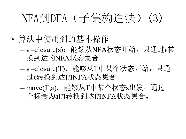 NFA到DFA(子集构造法)(3) • 算法中使用到的基本操作 – ε –closure(s):能够从NFA状态开始,只通过ε转 换到达的NFA状态集合 – ε –closure(T):能够从T中某个状态开始,只通 过ε转换到达的NFA状态集合 – move(T, a):能够从T中某个状态s出发,通过一