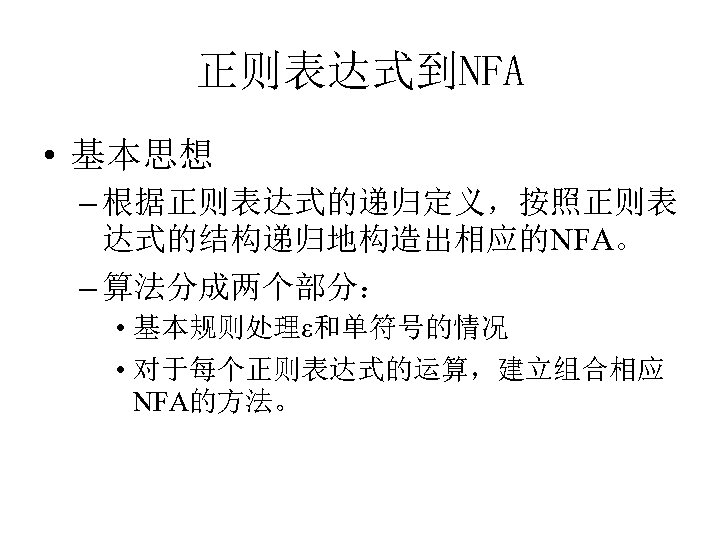 正则表达式到NFA • 基本思想 – 根据正则表达式的递归定义,按照正则表 达式的结构递归地构造出相应的NFA。 – 算法分成两个部分: • 基本规则处理ε和单符号的情况 • 对于每个正则表达式的运算,建立组合相应 NFA的方法。