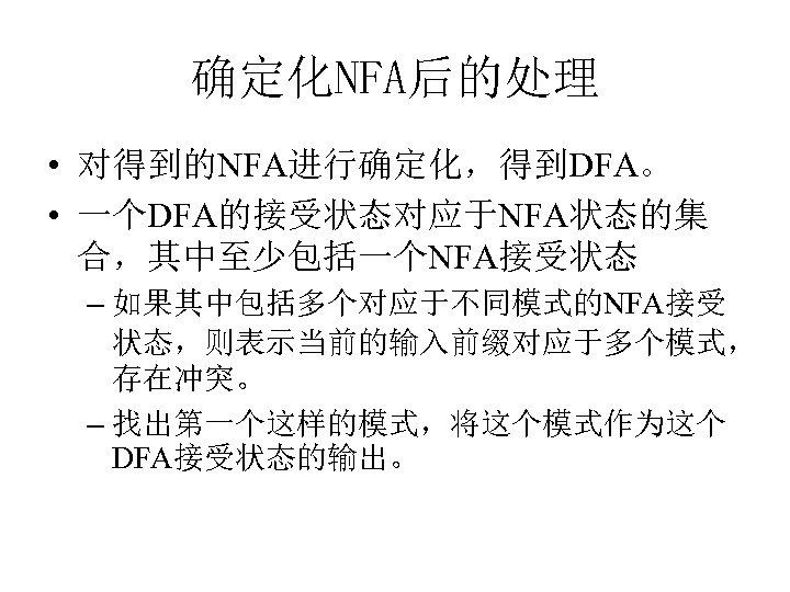 确定化NFA后的处理 • 对得到的NFA进行确定化,得到DFA。 • 一个DFA的接受状态对应于NFA状态的集 合,其中至少包括一个NFA接受状态 – 如果其中包括多个对应于不同模式的NFA接受 状态,则表示当前的输入前缀对应于多个模式, 存在冲突。 – 找出第一个这样的模式,将这个模式作为这个 DFA接受状态的输出。