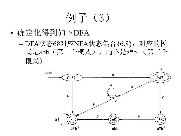 例子(3) • 确定化得到如下DFA – DFA状态68对应NFA状态集合{6, 8},对应的模 式是abb(第二个模式),而不是a*b+(第三个 模式)