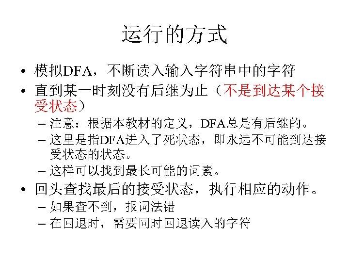 运行的方式 • 模拟DFA,不断读入输入字符串中的字符 • 直到某一时刻没有后继为止(不是到达某个接 受状态) – 注意:根据本教材的定义,DFA总是有后继的。 – 这里是指DFA进入了死状态,即永远不可能到达接 受状态的状态。 – 这样可以找到最长可能的词素。 •