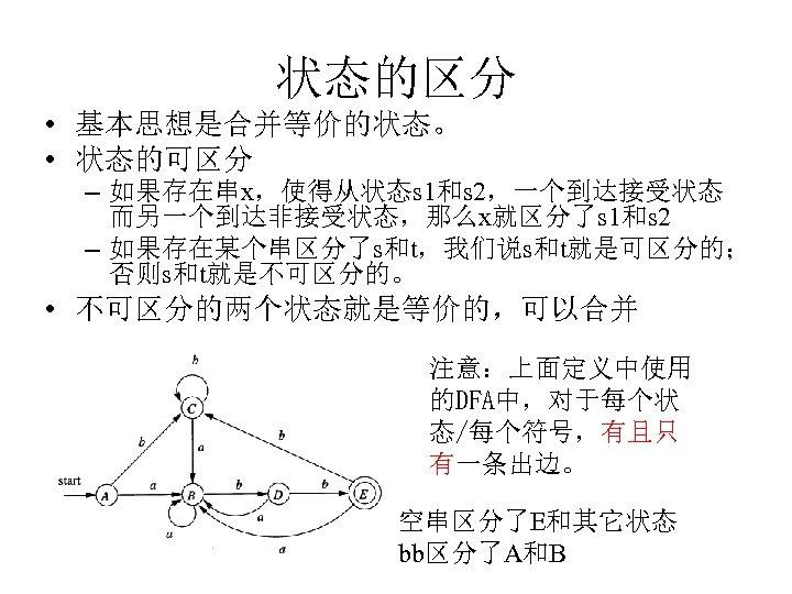 状态的区分 • 基本思想是合并等价的状态。 • 状态的可区分 – 如果存在串x,使得从状态s 1和s 2,一个到达接受状态 而另一个到达非接受状态,那么x就区分了s 1和s 2 – 如果存在某个串区分了s和t,我们说s和t就是可区分的;