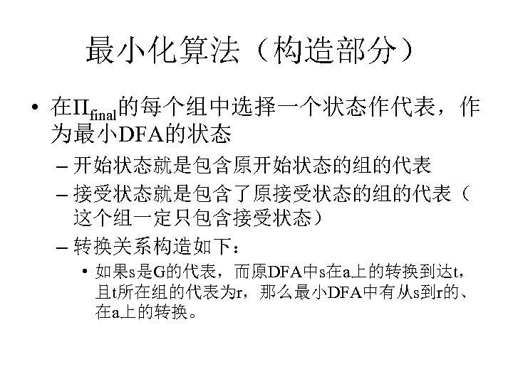 最小化算法(构造部分) • 在Пfinal的每个组中选择一个状态作代表,作 为最小DFA的状态 – 开始状态就是包含原开始状态的组的代表 – 接受状态就是包含了原接受状态的组的代表( 这个组一定只包含接受状态) – 转换关系构造如下: • 如果s是G的代表,而原DFA中s在a上的转换到达t, 且t所在组的代表为r,那么最小DFA中有从s到r的、