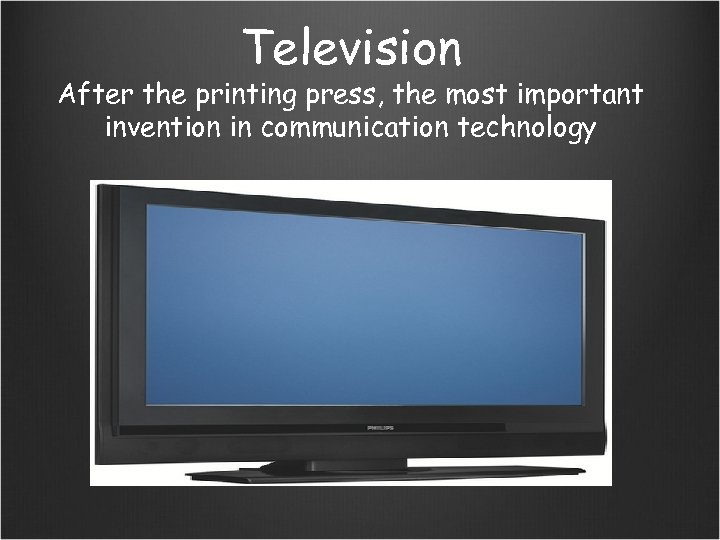 Television After the printing press, the most important invention in communication technology