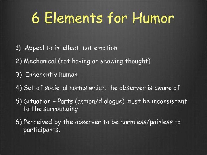 6 Elements for Humor 1) Appeal to intellect, not emotion 2) Mechanical (not having