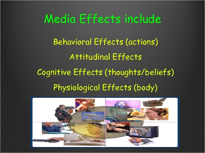 Media Effects include Behavioral Effects (actions) Attitudinal Effects Cognitive Effects (thoughts/beliefs) Physiological Effects (body)