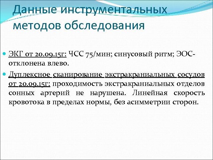 Данные инструментальных методов обследования ЭКГ от 20. 09. 15 г: ЧСС 75/мин; синусовый ритм;