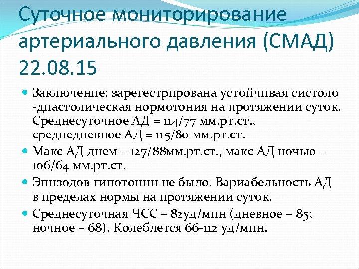 Суточное мониторирование артериального давления (СМАД) 22. 08. 15 Заключение: зарегестрирована устойчивая систоло -диастолическая нормотония