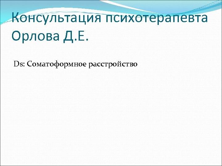 Консультация психотерапевта Орлова Д. Е. Ds: Соматоформное расстройство