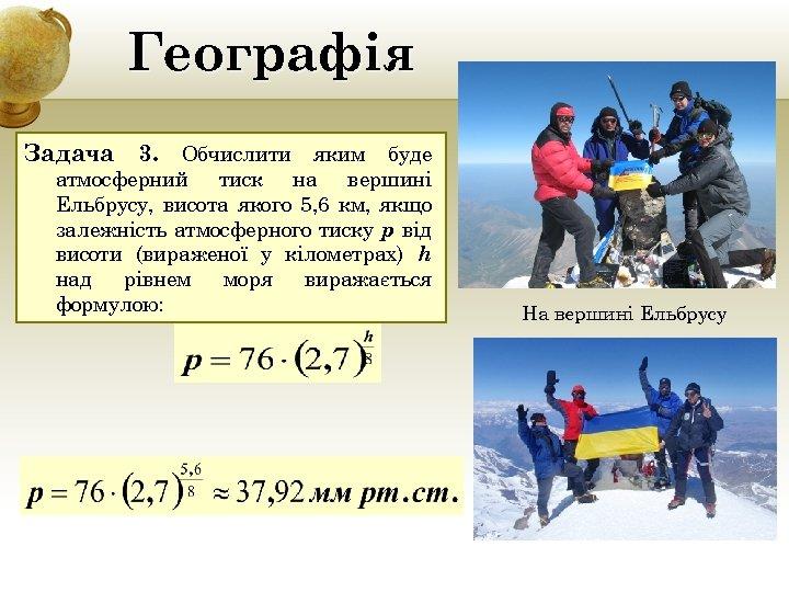 Географія Задача 3. Обчислити яким буде атмосферний тиск на вершині Ельбрусу, висота якого 5,
