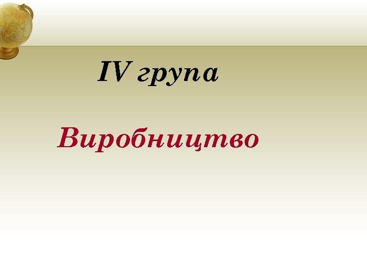 IV група Виробництво