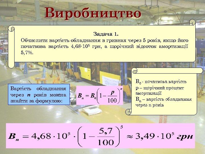 Виробництво Задача 1. Обчислити вартість обладнання в гривнах через 5 років, якщо його початкова