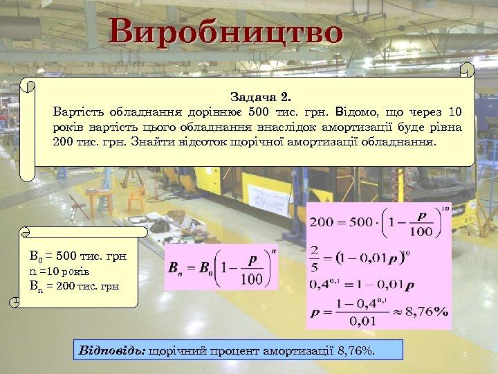 Виробництво Задача 2. Вартість обладнання дорівнює 500 тис. грн. Відомо, що через 10 років