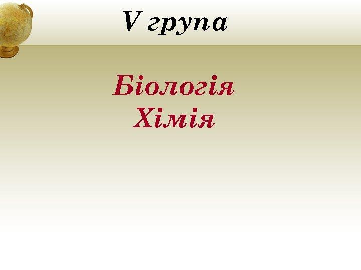 V група Біологія Хімія