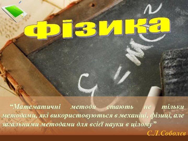 """""""Математичні методи стають не тільки методами, які використовуються в механіці, фізиці, але загальними методами"""