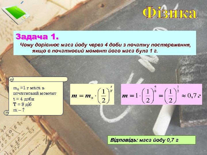 Фізика Задача 1. Чому дорівнює маса йоду через 4 доби з початку постереження, якщо
