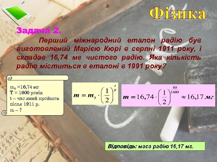 Фізика Задача 2. Перший міжнародний еталон радію був виготовлений Марією Кюрі в серпні 1911