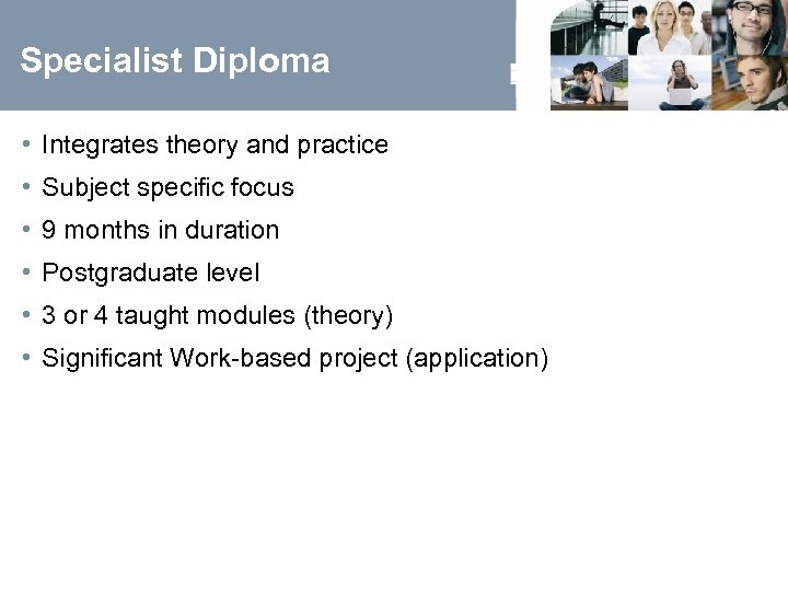 Specialist Diploma • Integrates theory and practice • Subject specific focus • 9 months