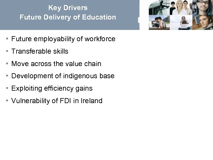 Key Drivers Future Delivery of Education • Future employability of workforce • Transferable skills