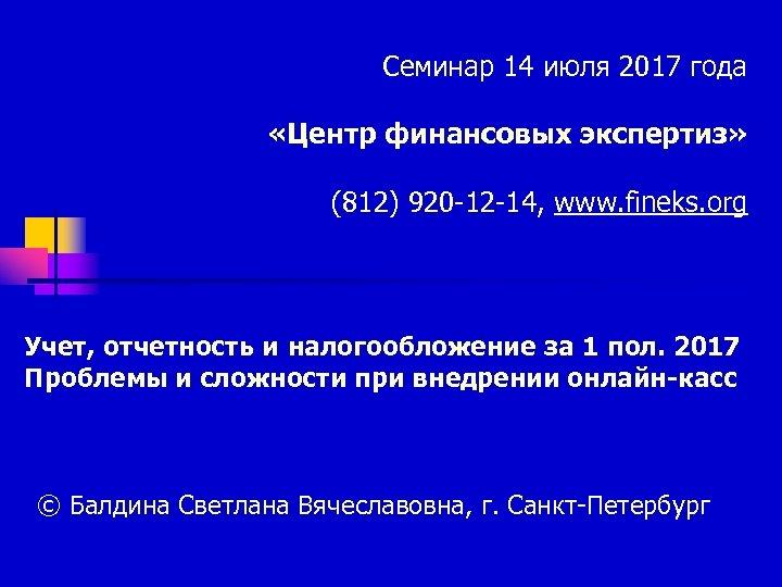 Семинар 14 июля 2017 года «Центр финансовых экспертиз» (812) 920 -12 -14, www. fineks.
