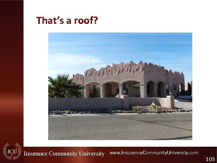 That's a roof? Insurance Community University www. Insurance. Community. University. com 103