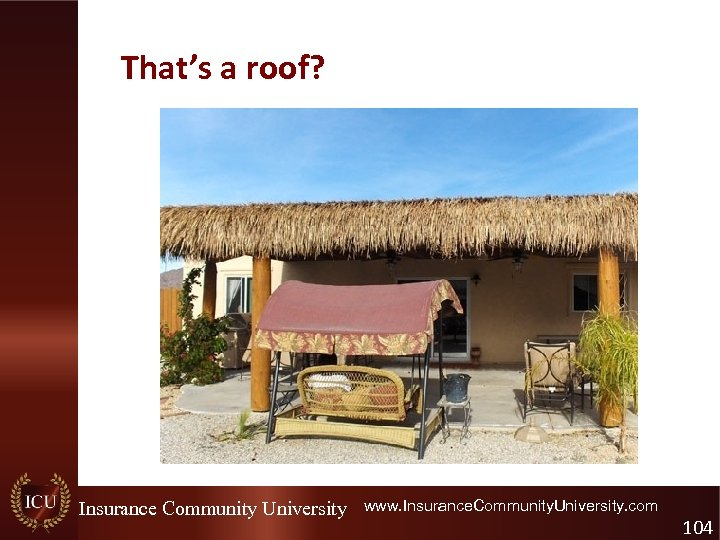 That's a roof? Insurance Community University www. Insurance. Community. University. com 104