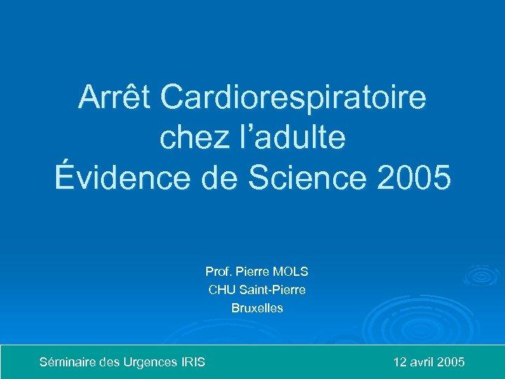 Arrêt Cardiorespiratoire chez l'adulte Évidence de Science 2005 Prof. Pierre MOLS CHU Saint-Pierre Bruxelles