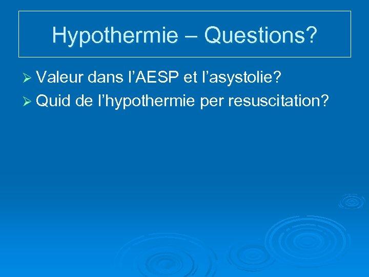 Hypothermie – Questions? Ø Valeur dans l'AESP et l'asystolie? Ø Quid de l'hypothermie per