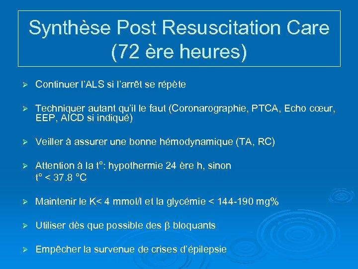 Synthèse Post Resuscitation Care (72 ère heures) Ø Continuer l'ALS si l'arrêt se répète