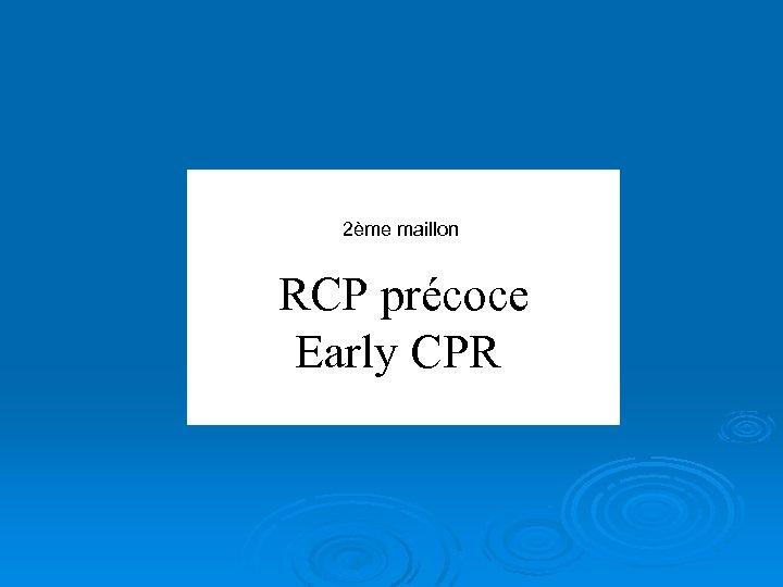 2ème maillon RCP précoce Early CPR