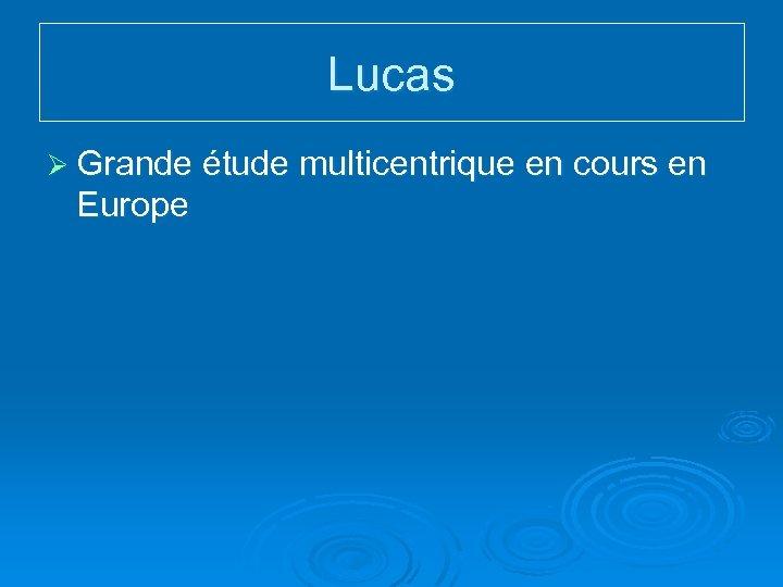 Lucas Ø Grande étude multicentrique en cours en Europe